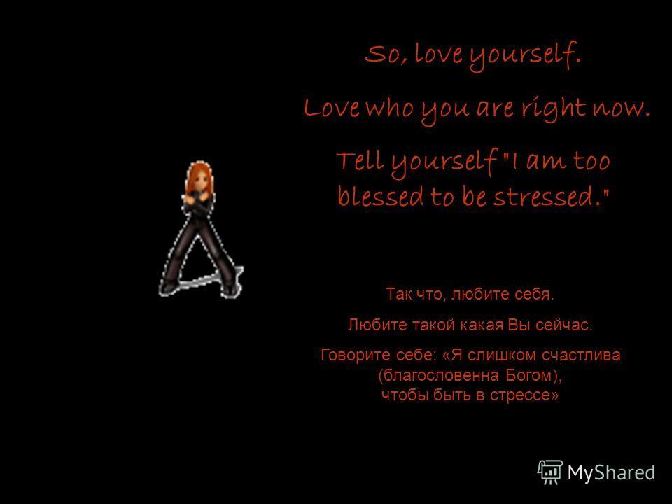 So, love yourself. Love who you are right now. Tell yourself I am too blessed to be stressed. Так что, любите себя. Любите такой какая Вы сейчас. Говорите себе: «Я слишком счастлива (благословенна Богом), чтобы быть в стрессе»