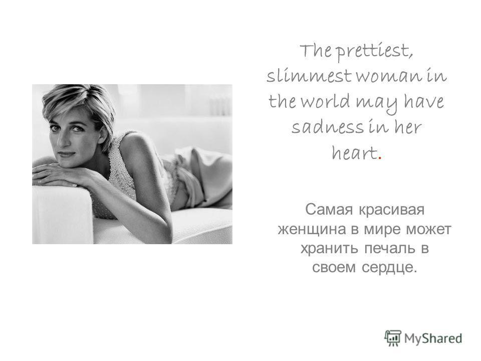 The prettiest, slimmest woman in the world may have sadness in her heart. Самая красивая женщина в мире может хранить печаль в своем сердце.