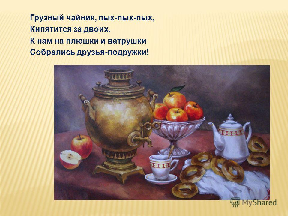 Грузный чайник, пых-пых-пых, Кипятится за двоих. К нам на плюшки и ватрушки Собрались друзья-подружки!