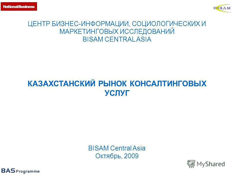 ЦЕНТР БИЗНЕС-ИНФОРМАЦИИ, СОЦИОЛОГИЧЕСКИХ И МАРКЕТИНГОВЫХ ИССЛЕДОВАНИЙ BISAM CENTRAL ASIA КАЗАХСТАНСКИЙ РЫНОК КОНСАЛТИНГОВЫХ УСЛУГ BISAM Central Asia Октябрь, 2009