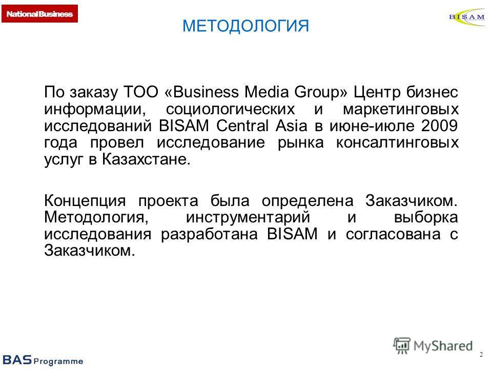 2 По заказу ТОО «Business Media Group» Центр бизнес информации, социологических и маркетинговых исследований BISAM Central Asia в июне-июле 2009 года провел исследование рынка консалтинговых услуг в Казахстане. Концепция проекта была определена Заказ