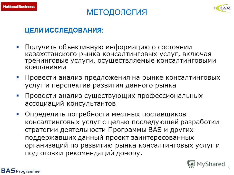 3 ЦЕЛИ ИССЛЕДОВАНИЯ: Получить объективную информацию о состоянии казахстанского рынка консалтинговых услуг, включая тренинговые услуги, осуществляемые консалтинговыми компаниями Провести анализ предложения на рынке консалтинговых услуг и перспектив р