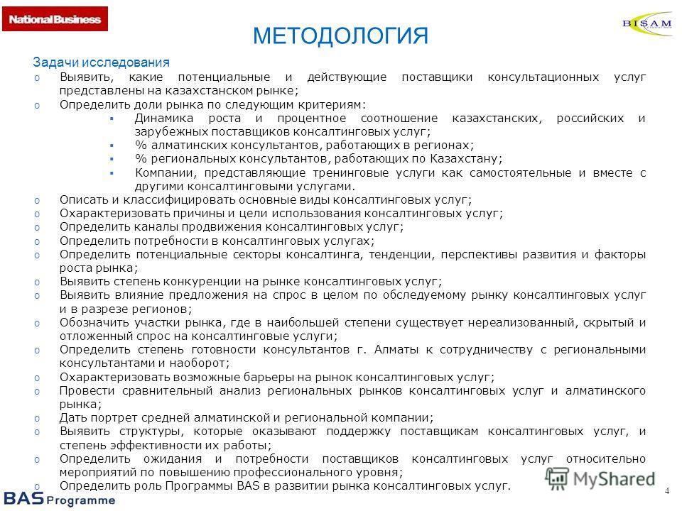 4 Задачи исследования o Выявить, какие потенциальные и действующие поставщики консультационных услуг представлены на казахстанском рынке; o Определить доли рынка по следующим критериям: Динамика роста и процентное соотношение казахстанских, российски