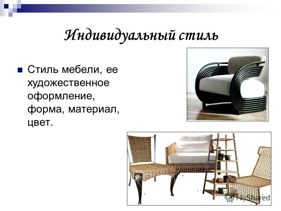 Индивидуальный стиль Стиль мебели, ее художественное оформление, форма, материал, цвет.