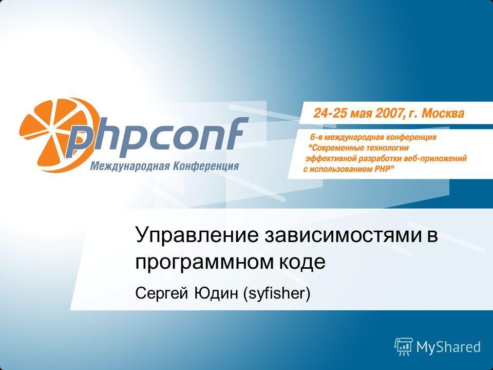 Управление зависимостями в программном коде Сергей Юдин (syfisher)