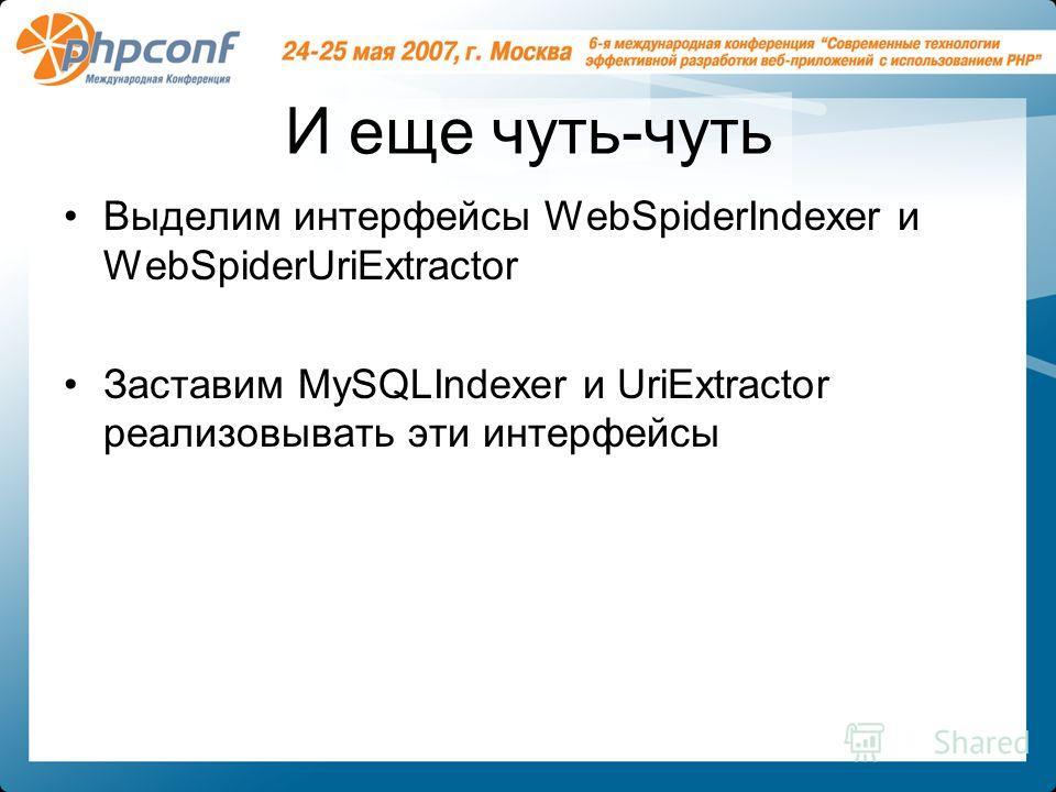 И еще чуть-чуть Выделим интерфейсы WebSpiderIndexer и WebSpiderUriExtractor Заставим MySQLIndexer и UriExtractor реализовывать эти интерфейсы
