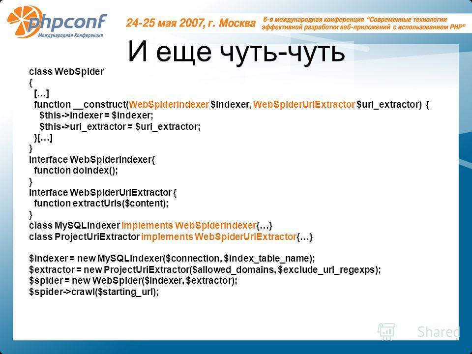 И еще чуть-чуть class WebSpider { […] function __construct(WebSpiderIndexer $indexer, WebSpiderUriExtractor $uri_extractor) { $this->indexer = $indexer; $this->uri_extractor = $uri_extractor; }[…] } Interface WebSpiderIndexer{ function doIndex(); } I