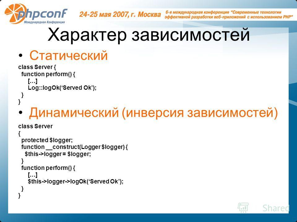 Характер зависимостей Статический Динамический (инверсия зависимостей) class Server { protected $logger; function __construct(Logger $logger) { $this->logger = $logger; } function perform() { […] $this->logger->logOk(Served Ok); } class Server { func