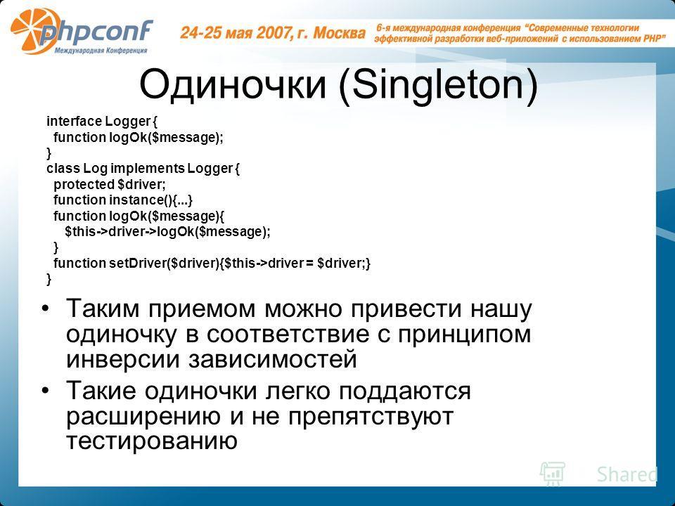Одиночки (Singleton) Таким приемом можно привести нашу одиночку в соответствие с принципом инверсии зависимостей Такие одиночки легко поддаются расширению и не препятствуют тестированию interface Logger { function logOk($message); } class Log impleme