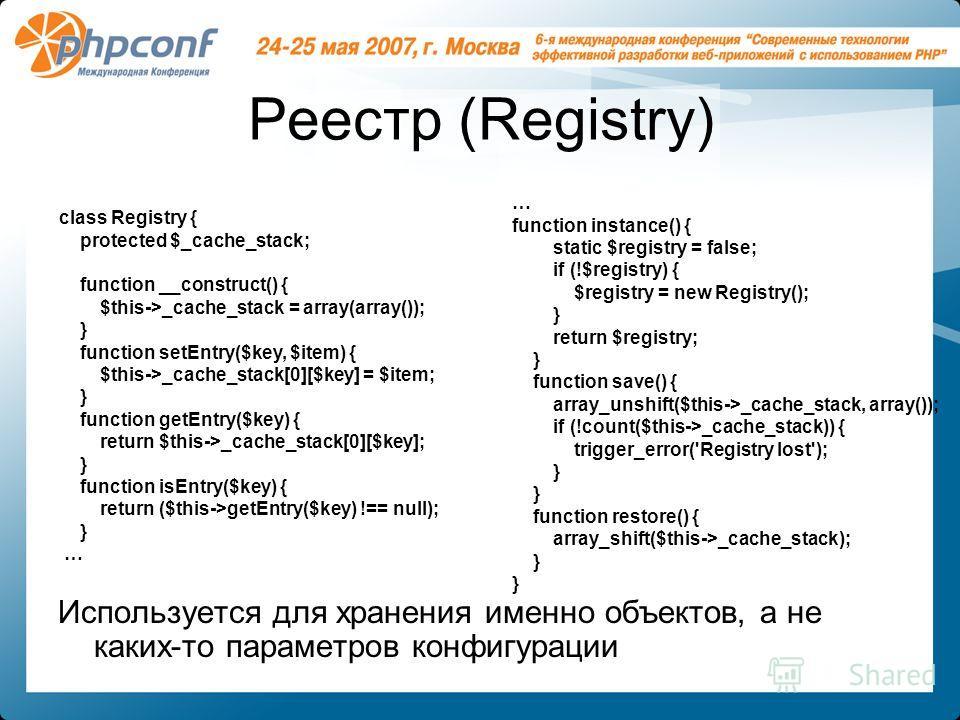 Реестр (Registry) Используется для хранения именно объектов, а не каких-то параметров конфигурации class Registry { protected $_cache_stack; function __construct() { $this->_cache_stack = array(array()); } function setEntry($key, $item) { $this->_cac