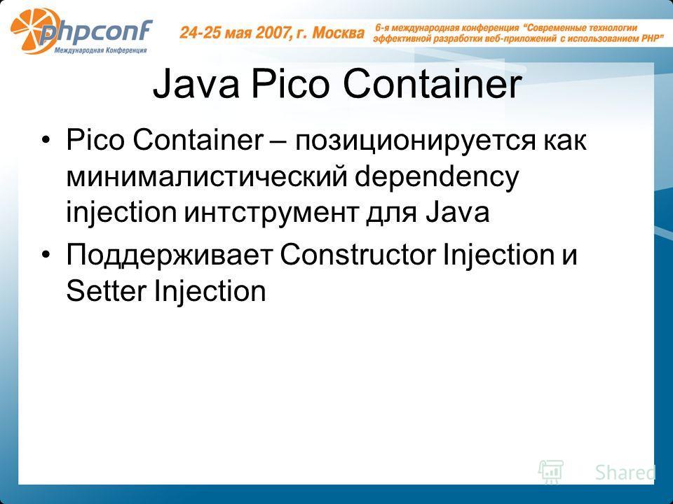 Java Pico Container Pico Container – позиционируется как минималистический dependency injection интструмент для Java Поддерживает Constructor Injection и Setter Injection
