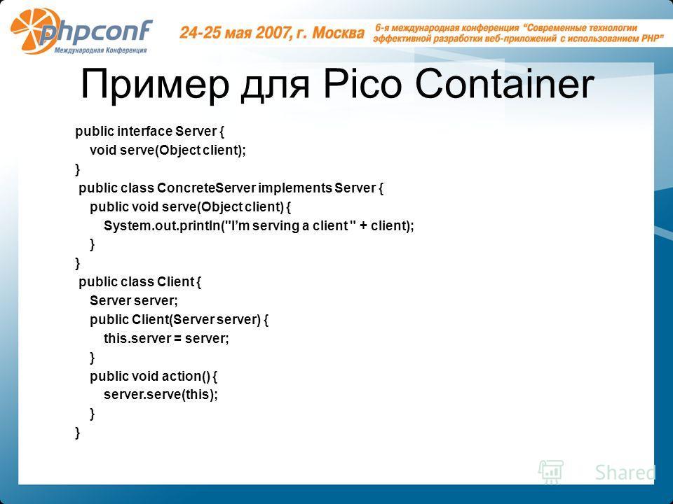 Пример для Pico Container public interface Server { void serve(Object client); } public class ConcreteServer implements Server { public void serve(Object client) { System.out.println(