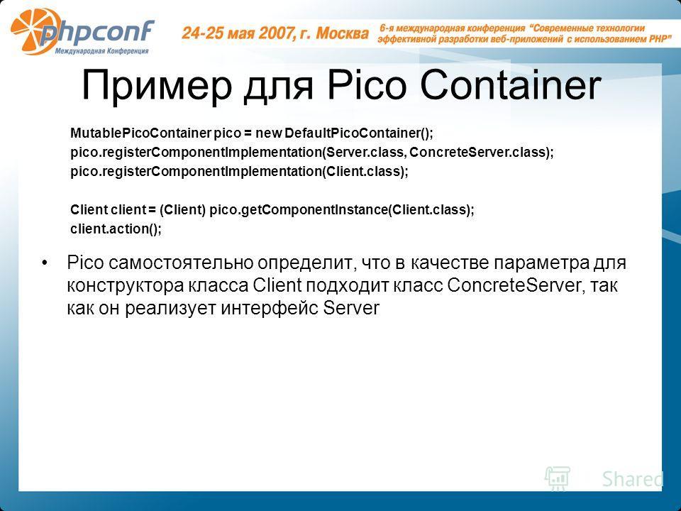 Пример для Pico Container Pico самостоятельно определит, что в качестве параметра для конструктора класса Client подходит класс ConcreteServer, так как он реализует интерфейс Server MutablePicoContainer pico = new DefaultPicoContainer(); pico.registe
