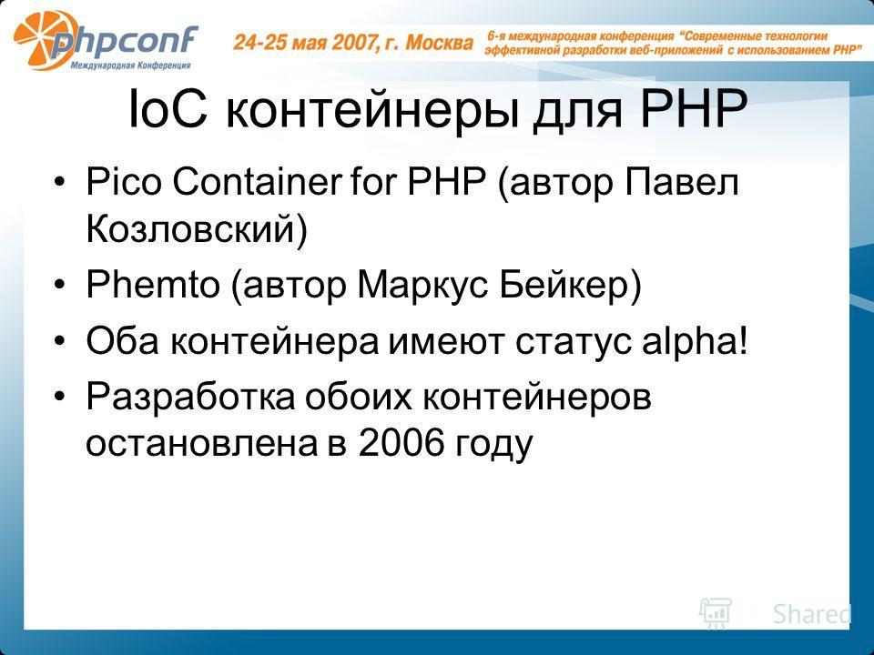 IoC контейнеры для PHP Pico Container for PHP (автор Павел Козловский) Phemto (автор Маркус Бейкер) Оба контейнера имеют статус alpha! Разработка обоих контейнеров остановлена в 2006 году