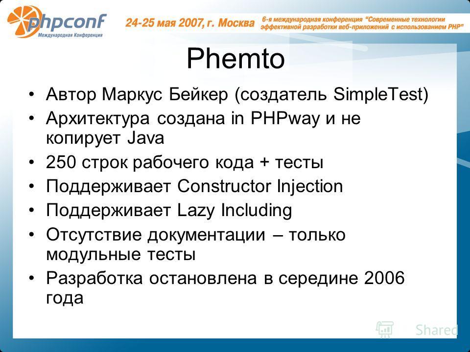 Phemto Автор Маркус Бейкер (создатель SimpleTest) Архитектура создана in PHPway и не копирует Java 250 строк рабочего кода + тесты Поддерживает Constructor Injection Поддерживает Lazy Including Отсутствие документации – только модульные тесты Разрабо