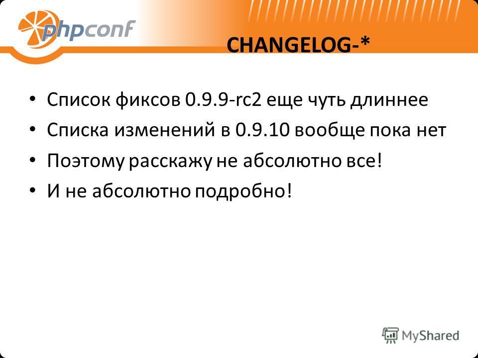 CHANGELOG-* Список фиксов 0.9.9-rc2 еще чуть длиннее Списка изменений в 0.9.10 вообще пока нет Поэтому расскажу не абсолютно все! И не абсолютно подробно!