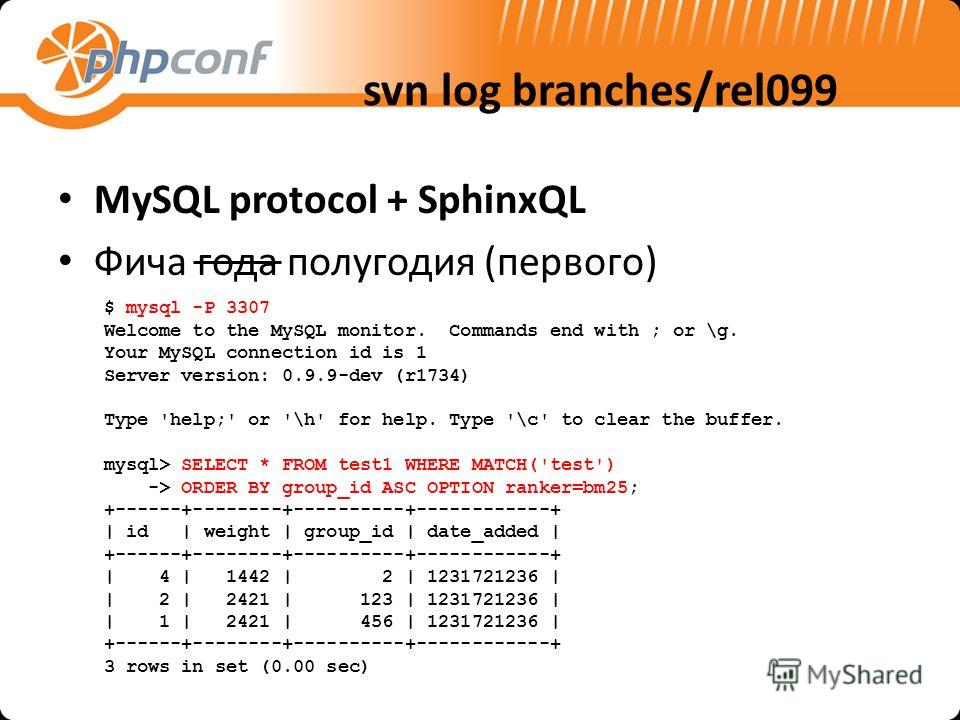 svn log branches/rel099 MySQL protocol + SphinxQL Фича года полугодия (первого) $ mysql -P 3307 Welcome to the MySQL monitor. Commands end with ; or \g. Your MySQL connection id is 1 Server version: 0.9.9-dev (r1734) Type 'help;' or '\h' for help. Ty