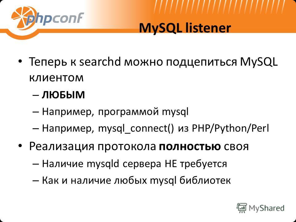 MySQL listener Теперь к searchd можно подцепиться MySQL клиентом – ЛЮБЫМ – Например, программой mysql – Например, mysql_connect() из PHP/Python/Perl Реализация протокола полностью своя – Наличие mysqld сервера НЕ требуется – Как и наличие любых mysql