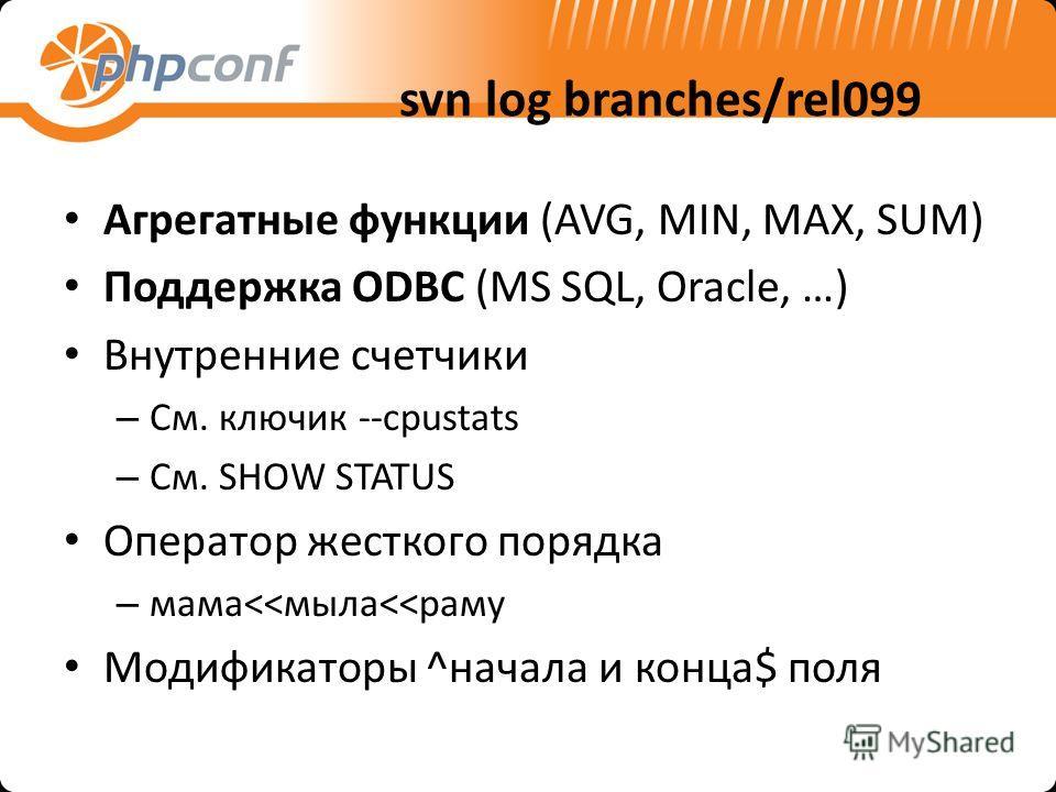 svn log branches/rel099 Агрегатные функции (AVG, MIN, MAX, SUM) Поддержка ODBC (MS SQL, Oracle, …) Внутренние счетчики – См. ключик --cpustats – См. SHOW STATUS Оператор жесткого порядка – мама