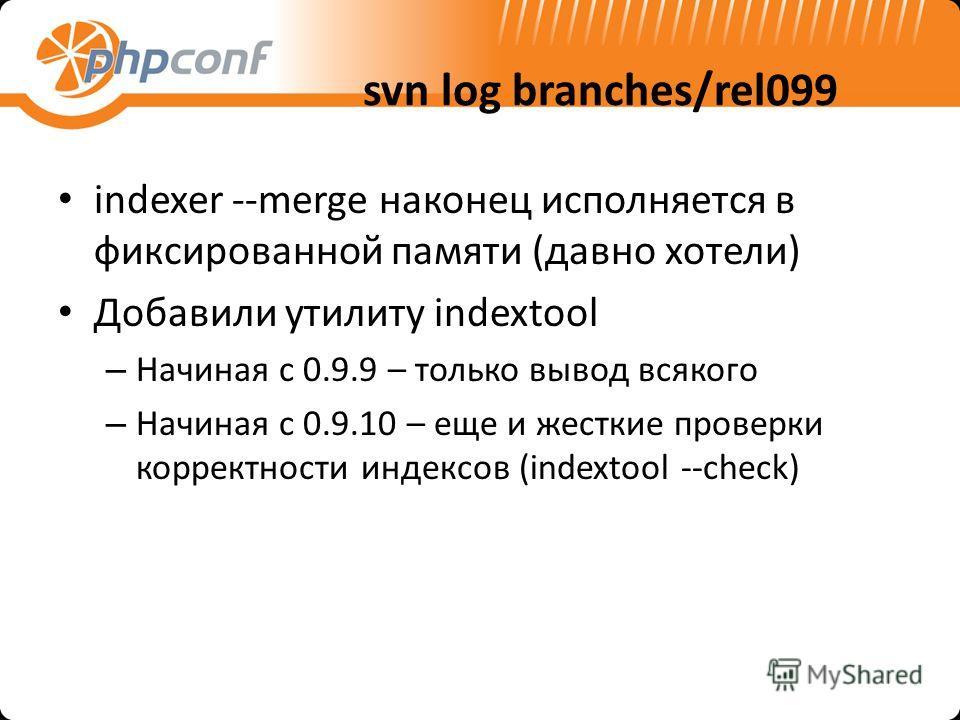 svn log branches/rel099 indexer --merge наконец исполняется в фиксированной памяти (давно хотели) Добавили утилиту indextool – Начиная с 0.9.9 – только вывод всякого – Начиная с 0.9.10 – еще и жесткие проверки корректности индексов (indextool --check