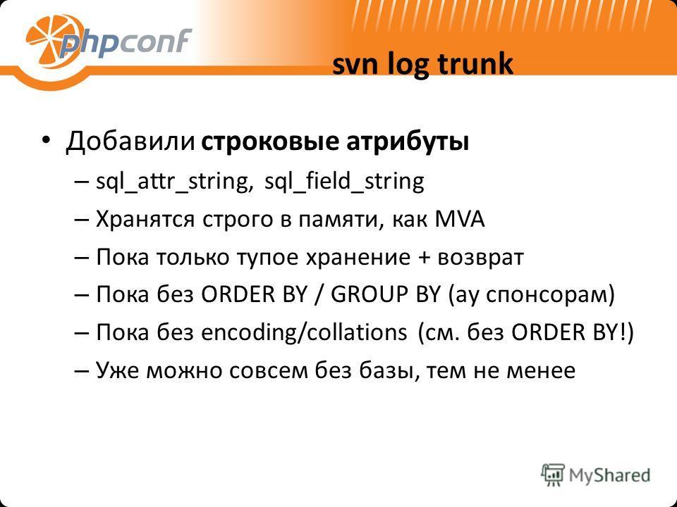 svn log trunk Добавили строковые атрибуты – sql_attr_string, sql_field_string – Хранятся строго в памяти, как MVA – Пока только тупое хранение + возврат – Пока без ORDER BY / GROUP BY (ау спонсорам) – Пока без encoding/collations (см. без ORDER BY!)