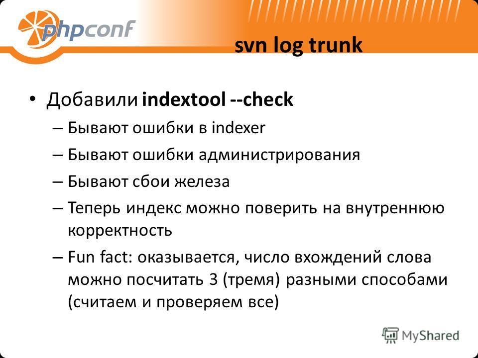 svn log trunk Добавили indextool --check – Бывают ошибки в indexer – Бывают ошибки администрирования – Бывают сбои железа – Теперь индекс можно поверить на внутреннюю корректность – Fun fact: оказывается, число вхождений слова можно посчитать 3 (трем