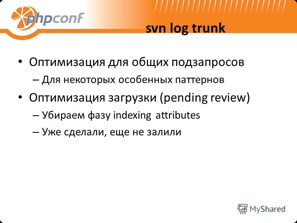 svn log trunk Оптимизация для общих подзапросов – Для некоторых особенных паттернов Оптимизация загрузки (pending review) – Убираем фазу indexing attributes – Уже сделали, еще не залили