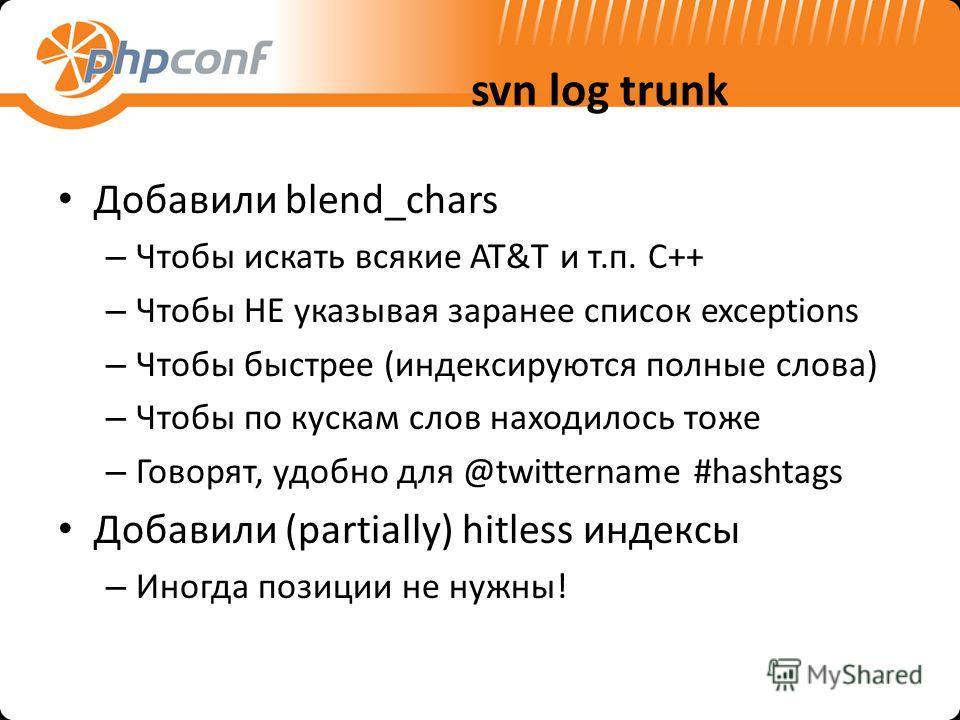 svn log trunk Добавили blend_chars – Чтобы искать всякие AT&T и т.п. C++ – Чтобы НЕ указывая заранее список exceptions – Чтобы быстрее (индексируются полные слова) – Чтобы по кускам слов находилось тоже – Говорят, удобно для @twittername #hashtags До