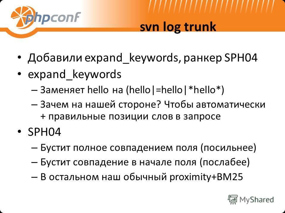 svn log trunk Добавили expand_keywords, ранкер SPH04 expand_keywords – Заменяет hello на (hello|=hello|*hello*) – Зачем на нашей стороне? Чтобы автоматически + правильные позиции слов в запросе SPH04 – Бустит полное совпадением поля (посильнее) – Бус