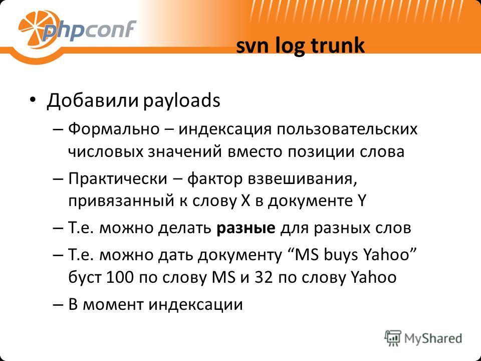svn log trunk Добавили payloads – Формально – индексация пользовательских числовых значений вместо позиции слова – Практически – фактор взвешивания, привязанный к слову X в документе Y – Т.е. можно делать разные для разных слов – Т.е. можно дать доку