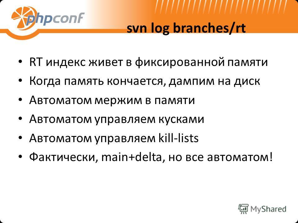 svn log branches/rt RT индекс живет в фиксированной памяти Когда память кончается, дампим на диск Автоматом мержим в памяти Автоматом управляем кусками Автоматом управляем kill-lists Фактически, main+delta, но все автоматом!