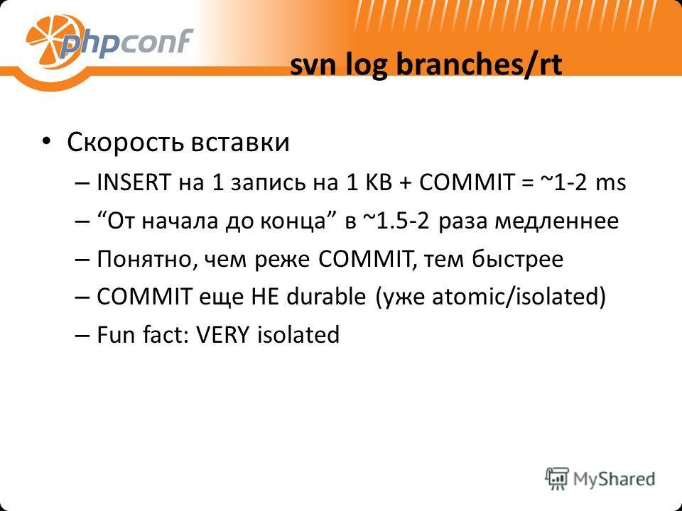 svn log branches/rt Скорость вставки – INSERT на 1 запись на 1 KB + COMMIT = ~1-2 ms –От начала до конца в ~1.5-2 раза медленнее – Понятно, чем реже COMMIT, тем быстрее – COMMIT еще НЕ durable (уже atomic/isolated) – Fun fact: VERY isolated