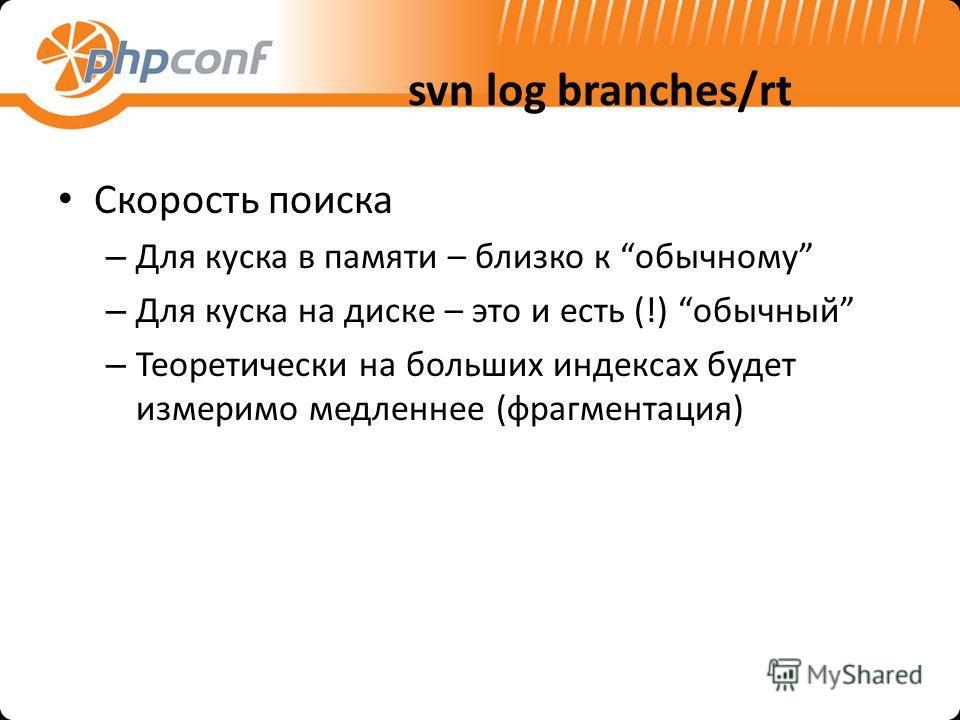 svn log branches/rt Скорость поиска – Для куска в памяти – близко к обычному – Для куска на диске – это и есть (!) обычный – Теоретически на больших индексах будет измеримо медленнее (фрагментация)