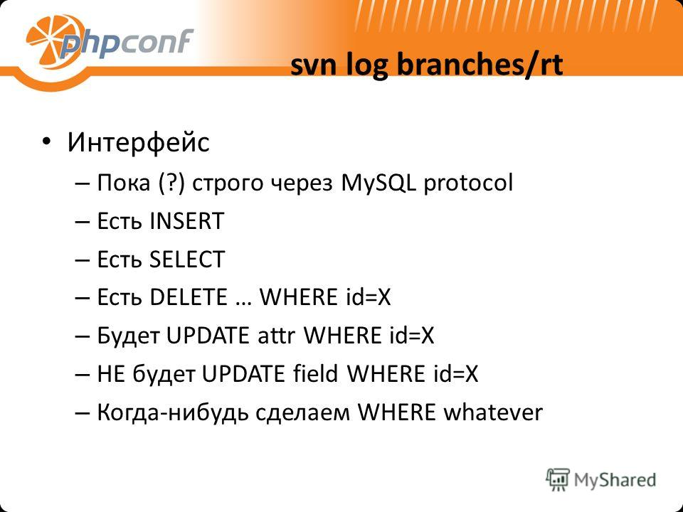 svn log branches/rt Интерфейс – Пока (?) строго через MySQL protocol – Есть INSERT – Есть SELECT – Есть DELETE … WHERE id=X – Будет UPDATE attr WHERE id=X – НЕ будет UPDATE field WHERE id=X – Когда-нибудь сделаем WHERE whatever
