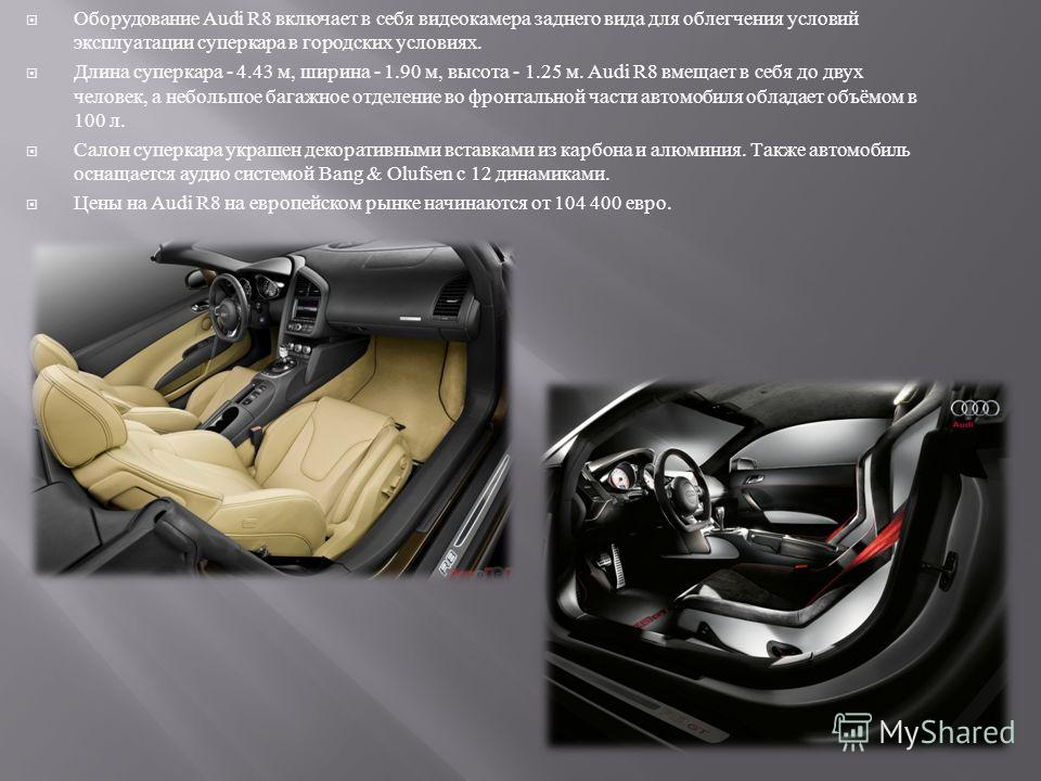 Оборудование Audi R8 включает в себя видеокамера заднего вида для облегчения условий эксплуатации суперкара в городских условиях. Длина суперкара - 4.43 м, ширина - 1.90 м, высота - 1.25 м. Audi R8 вмещает в себя до двух человек, а небольшое багажное