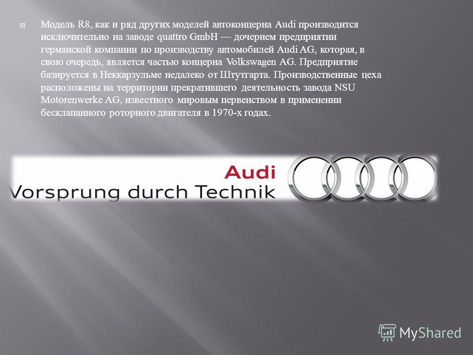 Модель R8, как и ряд других моделей автоконцерна Audi производится исключительно на заводе quattro GmbH дочернем предприятии германской компании по производству автомобилей Audi AG, которая, в свою очередь, является частью концерна Volkswagen AG. Пре
