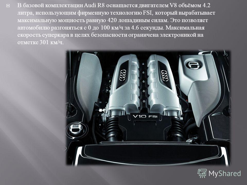 В базовой комплектации Audi R8 оснащается двигателем V8 объёмом 4.2 литра, использующим фирменную технологию FSI, который вырабатывает максимальную мощность равную 420 лошадиным силам. Это позволяет автомобилю разгоняться с 0 до 100 км / ч за 4.6 сек