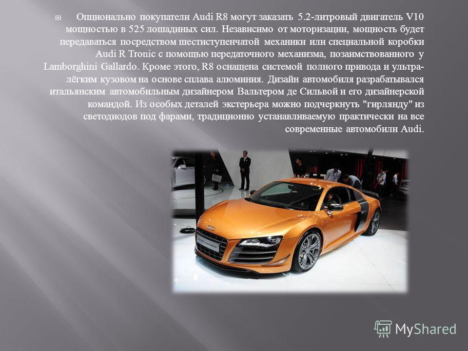 Опционально покупатели Audi R8 могут заказать 5.2- литровый двигатель V10 мощностью в 525 лошадиных сил. Независимо от моторизации, мощность будет передаваться посредством шестиступенчатой механики или специальной коробки Audi R Tronic с помощью пере