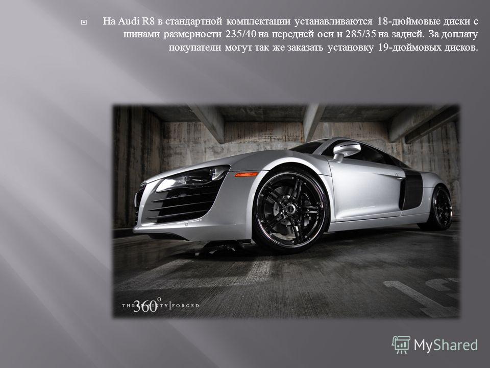 На Audi R8 в стандартной комплектации устанавливаются 18- дюймовые диски с шинами размерности 235/40 на передней оси и 285/35 на задней. За доплату покупатели могут так же заказать установку 19- дюймовых дисков.