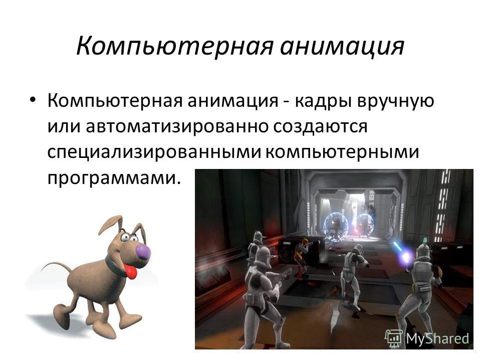 Компьютерная анимация Компьютерная анимация - кадры вручную или автоматизированно создаются специализированными компьютерными программами.