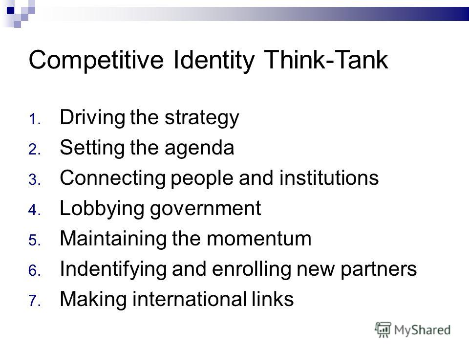 Competitive Identity Think-Tank 1. Driving the strategy 2. Setting the agenda 3. Connecting people and institutions 4. Lobbying government 5. Maintaining the momentum 6. Indentifying and enrolling new partners 7. Making international links