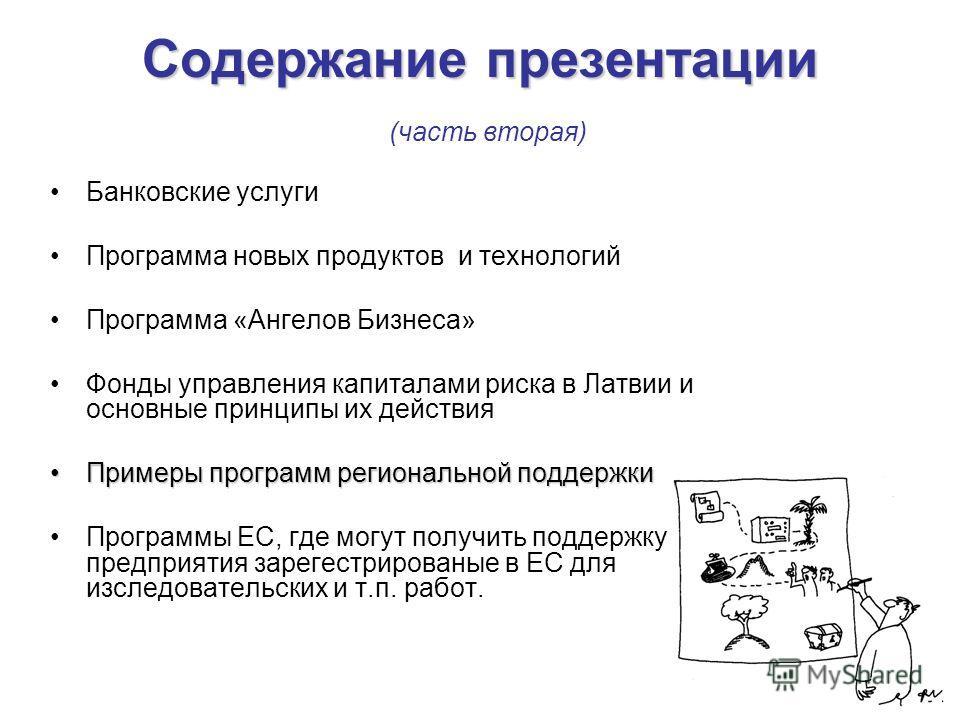 Содержание презентации Содержание презентации (часть вторая) Банковские услуги Программа новых продуктов и технологий Программа «Ангелов Бизнеса» Фонды управления капиталами риска в Латвии и основные принципы их действия Примеры программ региональной