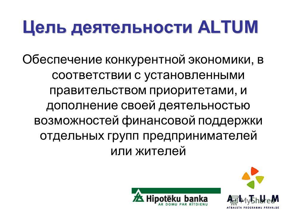 Цель деятельности ALTUM Цель деятельности ALTUM Oбеспечение конкурентной экономики, в соответствии с установленными правительством приоритетами, и дополнение своей деятельностью возможностей финансовой поддержки отдельных групп предпринимателей или ж