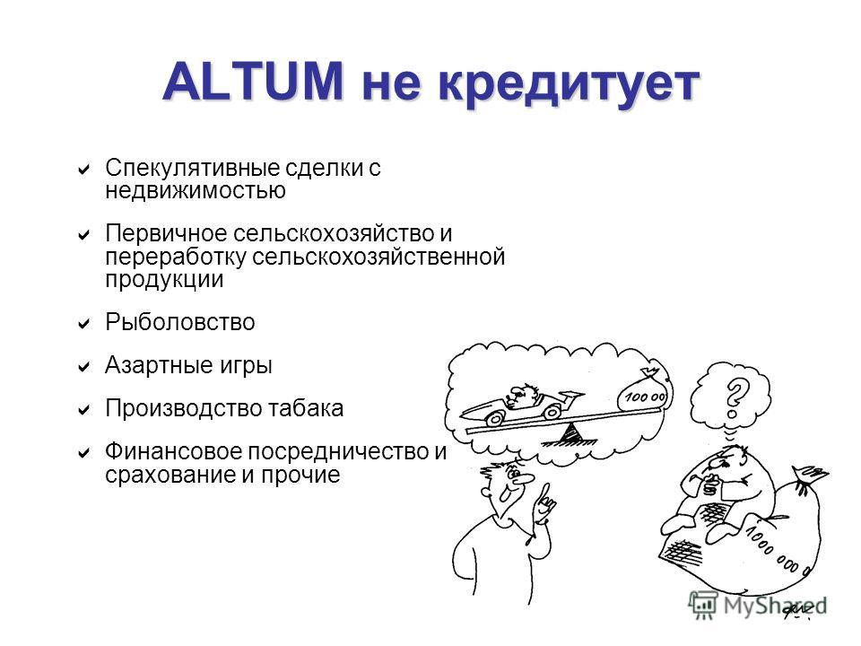 ALTUM не кредитует Спекулятивные сделки с недвижимостью Первичное сельскохозяйство и переработку сельскохозяйственной продукции Рыболовство Азартные игры Производство табака Финансовое посредничество и срахование и прочие
