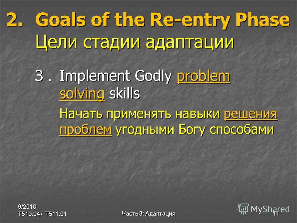 2.Goals of the Re-entry Phase Цели стадии адаптации З.Implement Godly problem solving skills Начать применять навыки решения проблем угодными Богу способами 9/2010 T510.04 / T511.01Часть 3: Адаптация11
