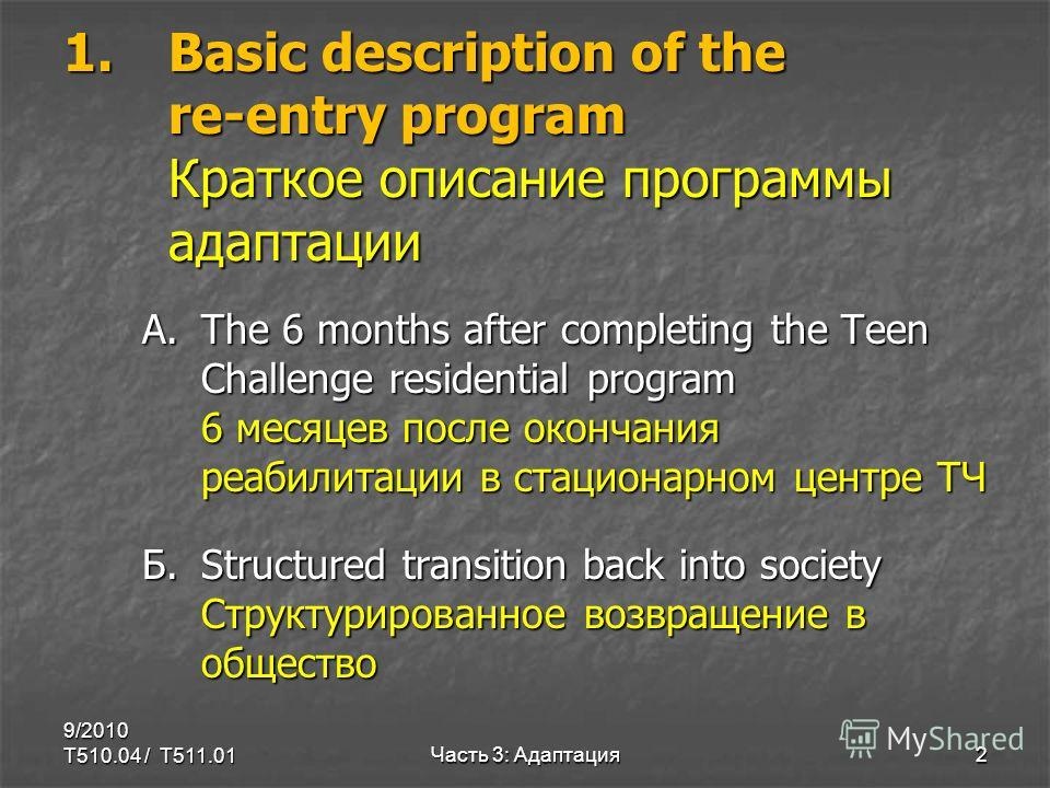 1.Basic description of the re-entry program Краткое описание программы адаптации A.The 6 months after completing the Teen Challenge residential program 6 месяцев после окончания реабилитации в стационарном центре ТЧ Б.Structured transition back into