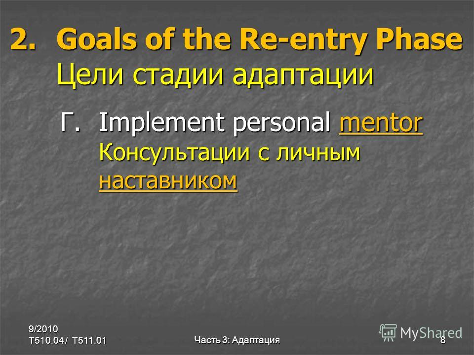 2.Goals of the Re-entry Phase Цели стадии адаптации Г.Implement personal mentor Консультации с личным наставником 9/2010 T510.04 / T511.01Часть 3: Адаптация8