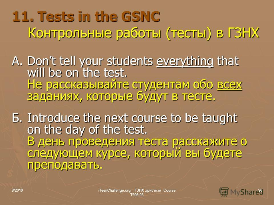 11. Tests in the GSNC Контрольные работы (тесты) в ГЗНХ A.Dont tell your students everything that will be on the test. Не рассказывайте студентам обо всех заданиях, которые будут в тесте. Б.Introduce the next course to be taught on the day of the tes