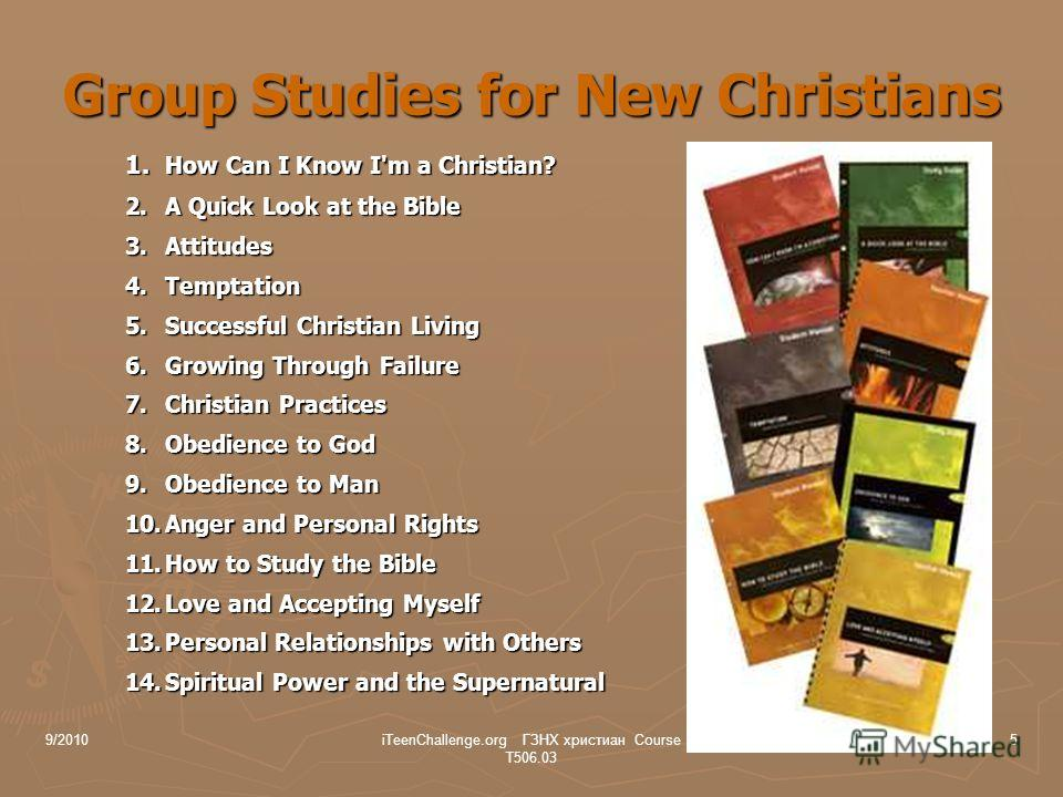 Group Studies for New Christians 1. How Can I Know I'm a Christian? 2.A Quick Look at the Bible 3.Attitudes 4.Temptation 5.Successful Christian Living 6.Growing Through Failure 7.Christian Practices 8.Obedience to God 9.Obedience to Man 10.Anger and