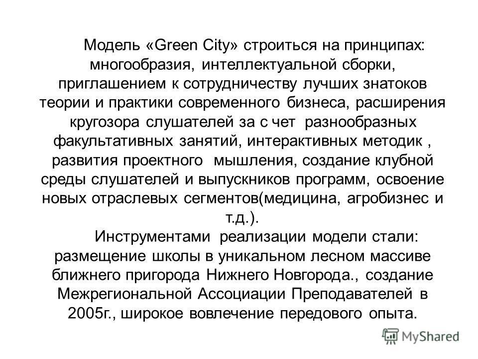 Модель «Green City» строиться на принципах: многообразия, интеллектуальной сборки, приглашением к сотрудничеству лучших знатоков теории и практики современного бизнеса, расширения кругозора слушателей за с чет разнообразных факультативных занятий, ин